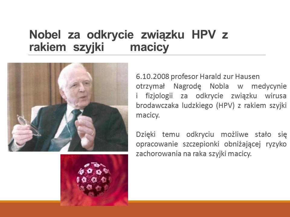 Nobel za odkrycie związku HPV z rakiem szyjki macicy 6.10.2008 profesor Harald zur Hausen otrzymał Nagrodę Nobla w medycynie i fizjologii za odkrycie związku wirusa brodawczaka ludzkiego (HPV) z rakiem szyjki macicy.