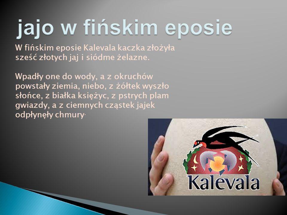 W fińskim eposie Kalevala kaczka złożyła sześć złotych jaj i siódme żelazne. Wpadły one do wody, a z okruchów powstały ziemia, niebo, z żółtek wyszło