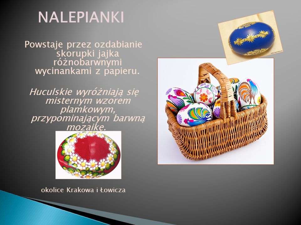NALEPIANKI Powstaje przez ozdabianie skorupki jajka różnobarwnymi wycinankami z papieru. Huculskie wyróżniają się misternym wzorem plamkowym, przypomi