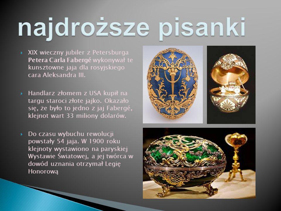  XIX wieczny jubiler z Petersburga Petera Carla Fabergé wykonywał te kunsztowne jaja dla rosyjskiego cara Aleksandra III.