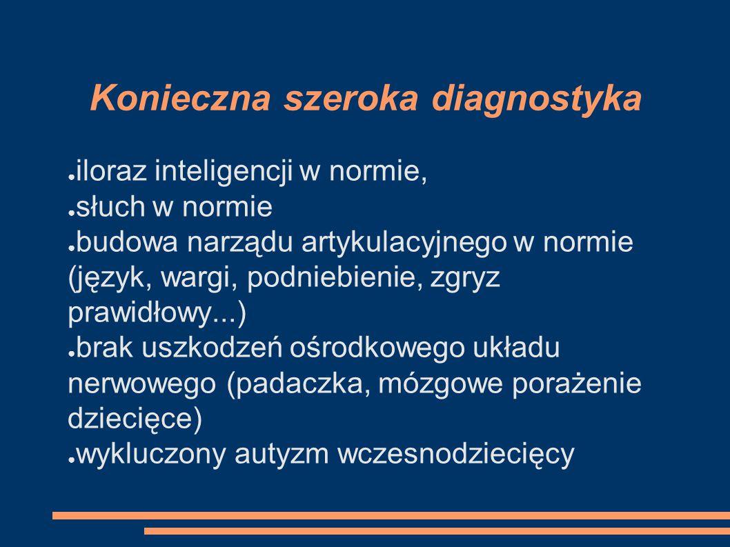 Konieczna szeroka diagnostyka ● iloraz inteligencji w normie, ● słuch w normie ● budowa narządu artykulacyjnego w normie (język, wargi, podniebienie,