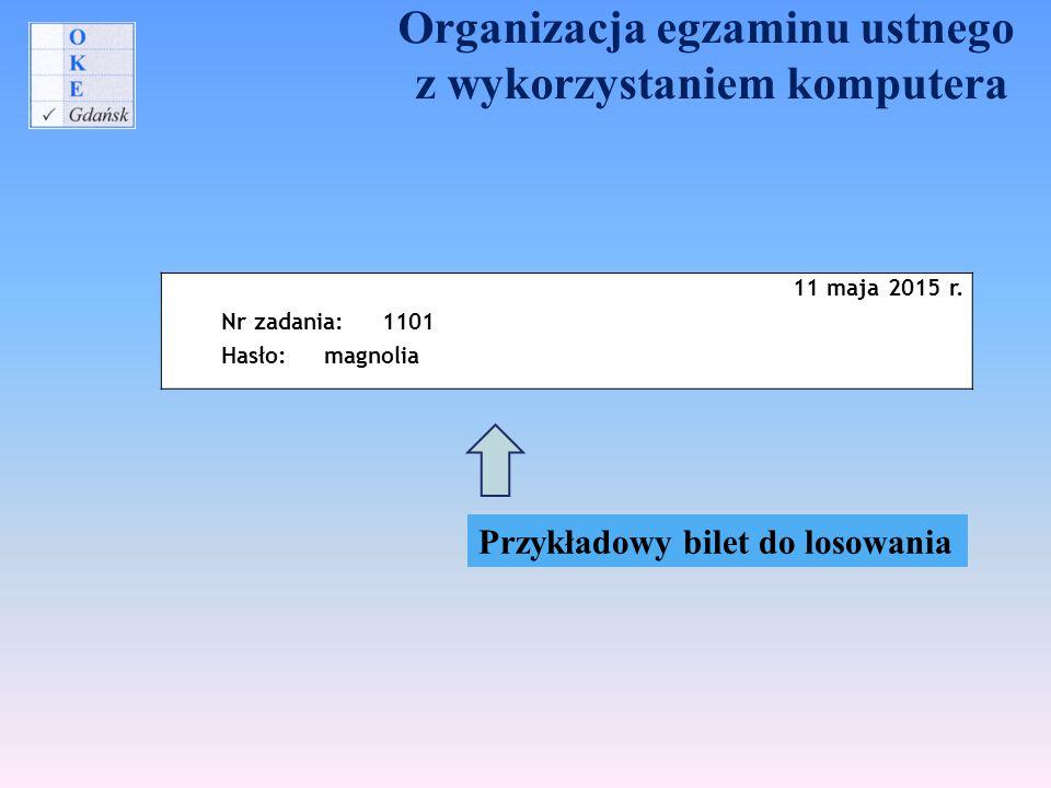 Organizacja egzaminu ustnego z wykorzystaniem komputera 11 maja 2015 r. Nr zadania: 1101 Hasło: magnolia Przykładowy bilet do losowania