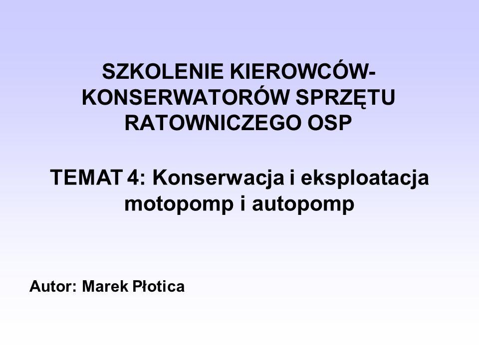 SZKOLENIE KIEROWCÓW- KONSERWATORÓW SPRZĘTU RATOWNICZEGO OSP TEMAT 4: Konserwacja i eksploatacja motopomp i autopomp Autor: Marek Płotica