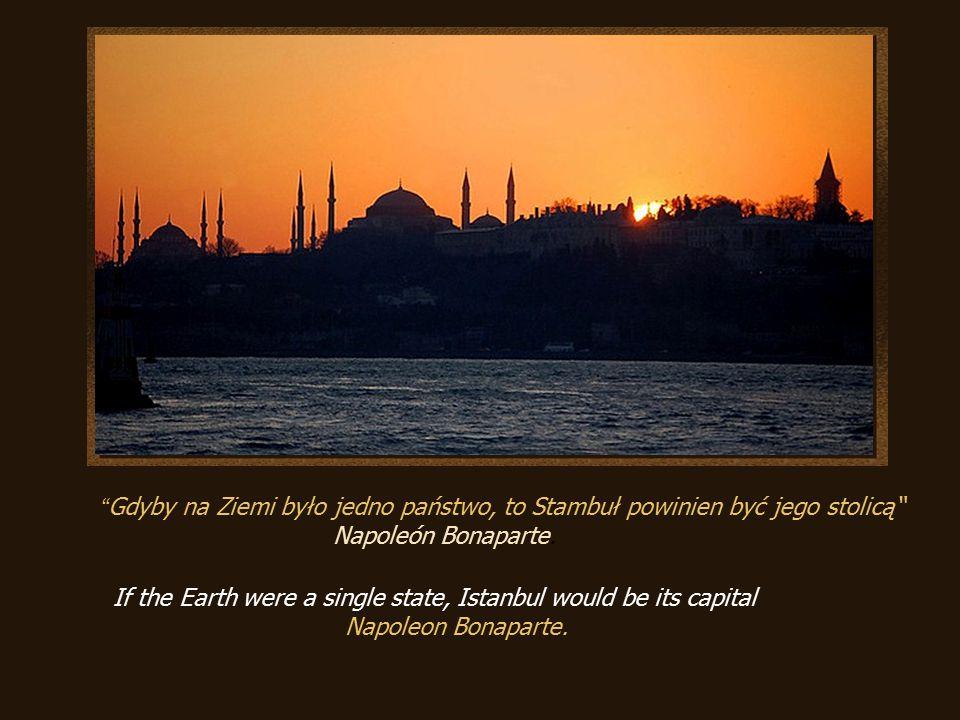 Gdyby na Ziemi było jedno państwo, to Stambuł powinien być jego stolicą Napoleón Bonaparte.