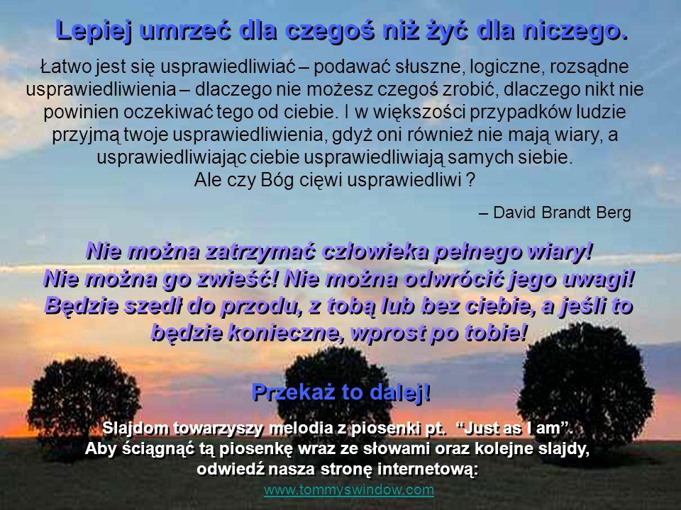 Bądź silny! Życie to nie relaks, bajka czy marzenia, Praca jest przed nami, troski do niesienia. Nie unikaj walki, stań z nią twarzą w twarz. Boży jes