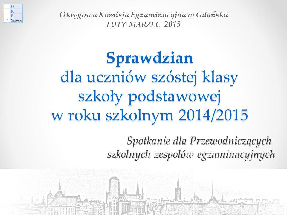 Sprawdzian dla uczniów szóstej klasy szkoły podstawowej w roku szkolnym 2014/2015 Spotkanie dla Przewodniczących szkolnych zespołów egzaminacyjnych Okręgowa Komisja Egzaminacyjna w Gdańsku LUTY–MARZEC 2015
