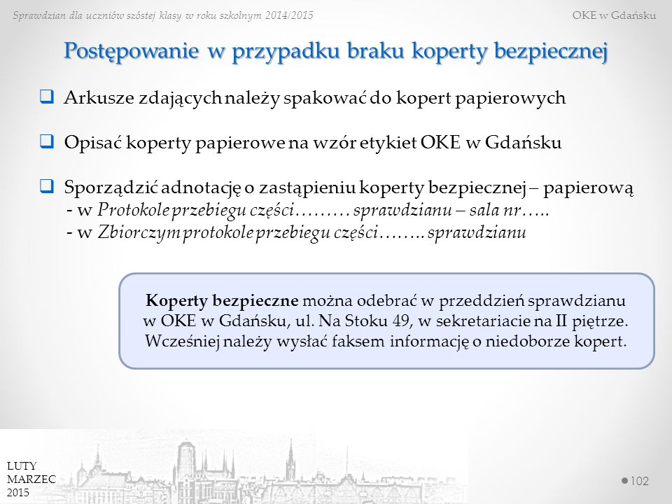 102 Sprawdzian dla uczniów szóstej klasy w roku szkolnym 2014/2015 OKE w Gdańsku LUTY MARZEC 2015 Postępowanie w przypadku braku koperty bezpiecznej 