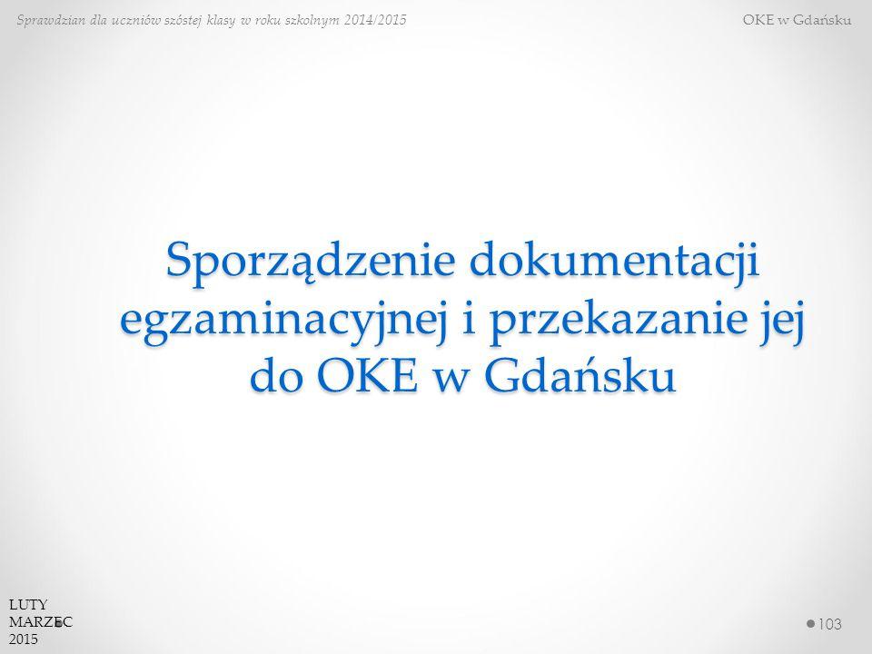 Sporządzenie dokumentacji egzaminacyjnej i przekazanie jej do OKE w Gdańsku 103 Sprawdzian dla uczniów szóstej klasy w roku szkolnym 2014/2015 OKE w Gdańsku LUTY MARZEC 2015