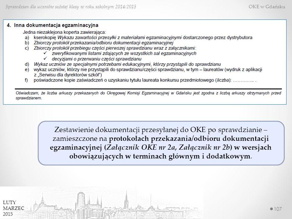 107 Sprawdzian dla uczniów szóstej klasy w roku szkolnym 2014/2015 OKE w Gdańsku LUTY MARZEC 2015 Zestawienie dokumentacji przesyłanej do OKE po sprawdzianie – zamieszczone na protokołach przekazania/odbioru dokumentacji egzaminacyjnej (Załącznik OKE nr 2a, Załącznik nr 2b) w wersjach obowiązujących w terminach głównym i dodatkowym.