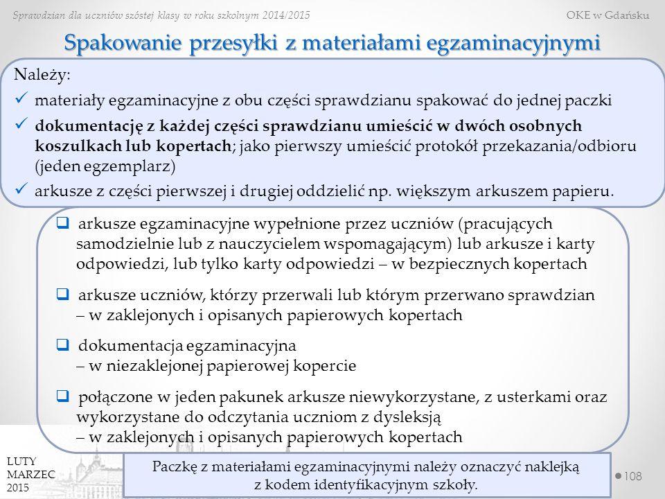 108 Sprawdzian dla uczniów szóstej klasy w roku szkolnym 2014/2015 OKE w Gdańsku LUTY MARZEC 2015 Spakowanie przesyłki z materiałami egzaminacyjnymi  arkusze egzaminacyjne wypełnione przez uczniów (pracujących samodzielnie lub z nauczycielem wspomagającym) lub arkusze i karty odpowiedzi, lub tylko karty odpowiedzi – w bezpiecznych kopertach  arkusze uczniów, którzy przerwali lub którym przerwano sprawdzian – w zaklejonych i opisanych papierowych kopertach  dokumentacja egzaminacyjna – w niezaklejonej papierowej kopercie  połączone w jeden pakunek arkusze niewykorzystane, z usterkami oraz wykorzystane do odczytania uczniom z dysleksją – w zaklejonych i opisanych papierowych kopertach Należy: materiały egzaminacyjne z obu części sprawdzianu spakować do jednej paczki dokumentację z każdej części sprawdzianu umieścić w dwóch osobnych koszulkach lub kopertach; jako pierwszy umieścić protokół przekazania/odbioru (jeden egzemplarz) arkusze z części pierwszej i drugiej oddzielić np.