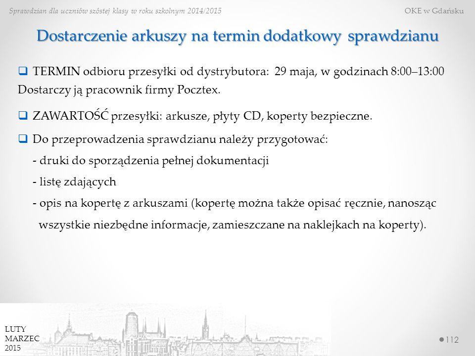 112 Sprawdzian dla uczniów szóstej klasy w roku szkolnym 2014/2015 OKE w Gdańsku LUTY MARZEC 2015 Dostarczenie arkuszy na termin dodatkowy sprawdzianu