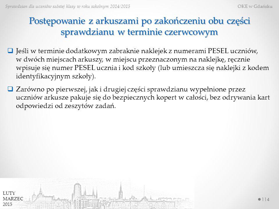 114 Sprawdzian dla uczniów szóstej klasy w roku szkolnym 2014/2015 OKE w Gdańsku LUTY MARZEC 2015 Postępowanie z arkuszami po zakończeniu obu części sprawdzianu w terminie czerwcowym  Jeśli w terminie dodatkowym zabraknie naklejek z numerami PESEL uczniów, w dwóch miejscach arkuszy, w miejscu przeznaczonym na naklejkę, ręcznie wpisuje się numer PESEL ucznia i kod szkoły (lub umieszcza się naklejki z kodem identyfikacyjnym szkoły).
