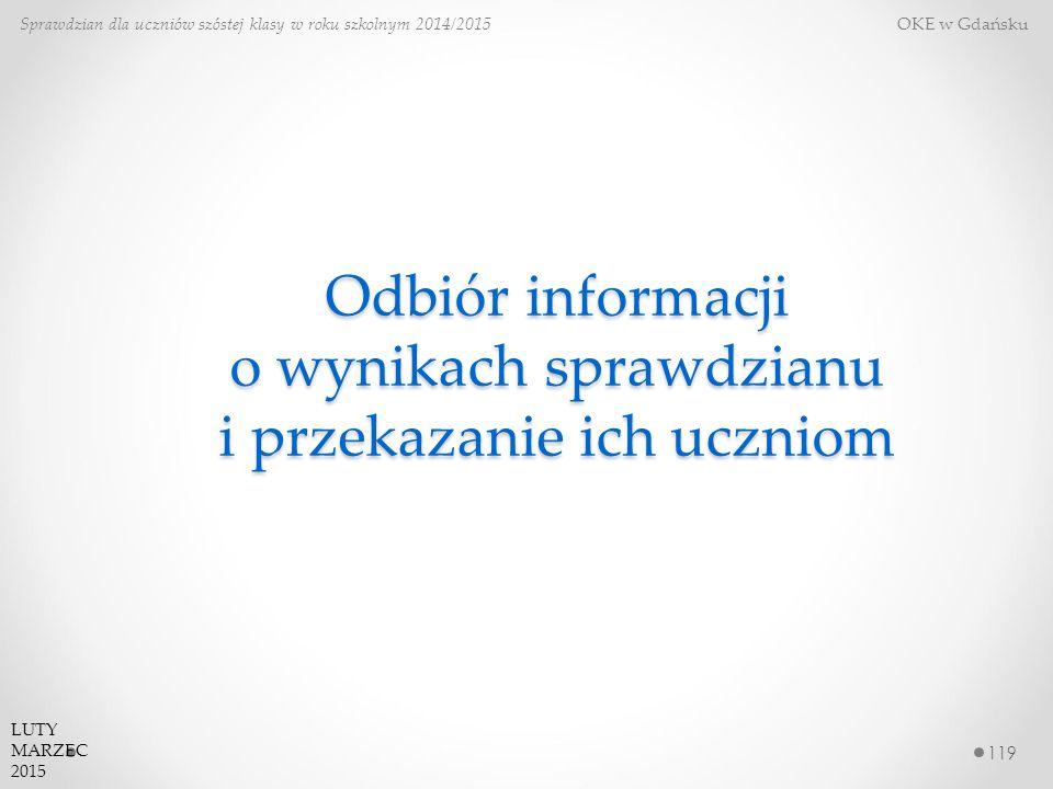 Odbiór informacji o wynikach sprawdzianu i przekazanie ich uczniom 119 Sprawdzian dla uczniów szóstej klasy w roku szkolnym 2014/2015 OKE w Gdańsku LUTY MARZEC 2015