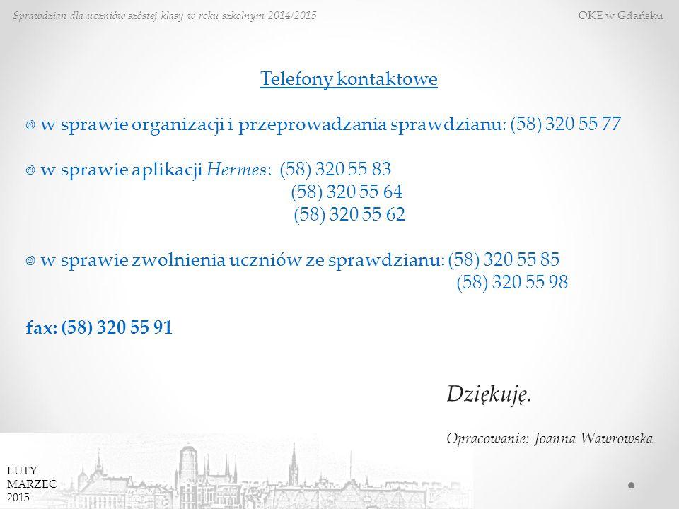Sprawdzian dla uczniów szóstej klasy w roku szkolnym 2014/2015 OKE w Gdańsku Telefony kontaktowe ☎ w sprawie organizacji i przeprowadzania sprawdzianu: (58) 320 55 77 ☎ w sprawie aplikacji Hermes: (58) 320 55 83 (58) 320 55 64 (58) 320 55 62 ☎ w sprawie zwolnienia uczniów ze sprawdzianu: (58) 320 55 85 (58) 320 55 98 fax: (58) 320 55 91 LUTY MARZEC 2015 Dziękuję.