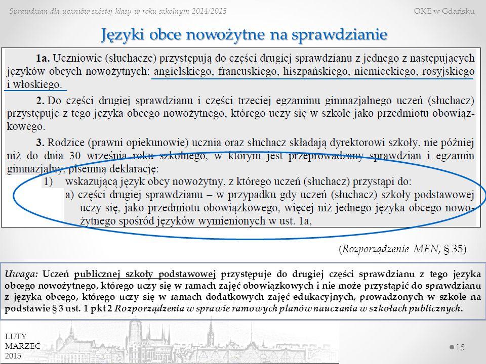 15 Sprawdzian dla uczniów szóstej klasy w roku szkolnym 2014/2015 OKE w Gdańsku Języki obce nowożytne na sprawdzianie (Rozporządzenie MEN, § 35) Uwaga: Uczeń publicznej szkoły podstawowej przystępuje do drugiej części sprawdzianu z tego języka obcego nowożytnego, którego uczy się w ramach zajęć obowiązkowych i nie może przystąpić do sprawdzianu z języka obcego, którego uczy się w ramach dodatkowych zajęć edukacyjnych, prowadzonych w szkole na podstawie § 3 ust.