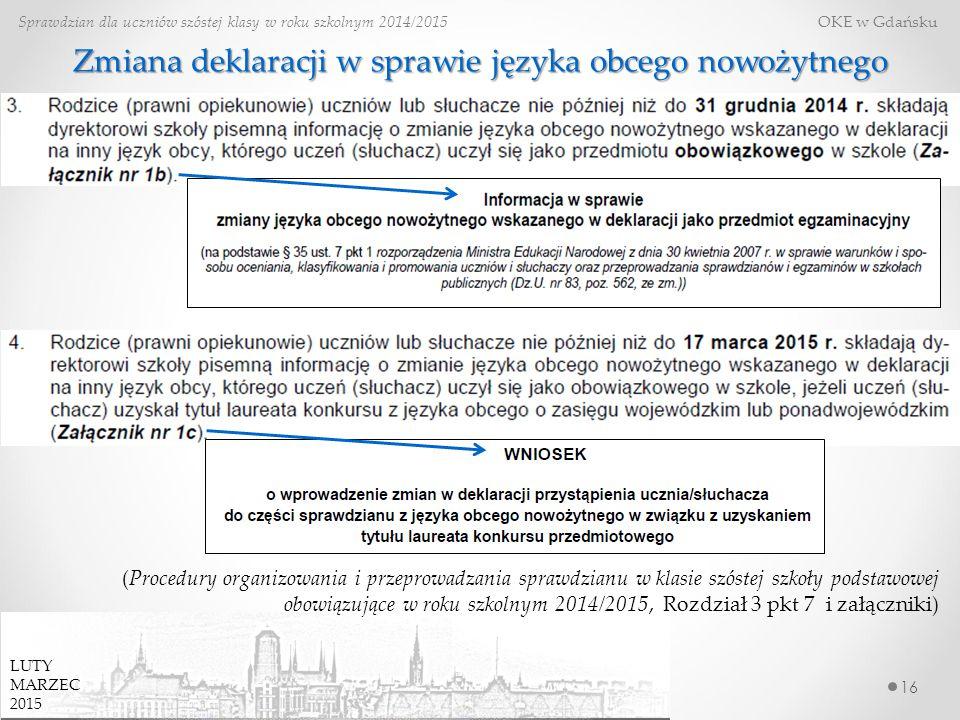 16 Sprawdzian dla uczniów szóstej klasy w roku szkolnym 2014/2015 OKE w Gdańsku Zmiana deklaracji w sprawie języka obcego nowożytnego (Procedury organizowania i przeprowadzania sprawdzianu w klasie szóstej szkoły podstawowej obowiązujące w roku szkolnym 2014/2015, Rozdział 3 pkt 7 i załączniki) LUTY MARZEC 2015