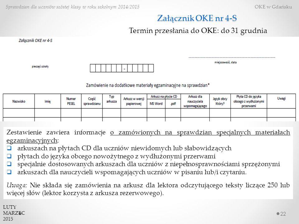 Załącznik OKE nr 4-S 22 Zestawienie zawiera informacje o zamówionych na sprawdzian specjalnych materiałach egzaminacyjnych:  arkuszach na płytach CD dla uczniów niewidomych lub słabowidzących  płytach do języka obcego nowożytnego z wydłużonymi przerwami  specjalnie dostosowanych arkuszach dla uczniów z niepełnosprawnościami sprzężonymi  arkuszach dla nauczycieli wspomagających uczniów w pisaniu lub/i czytaniu.