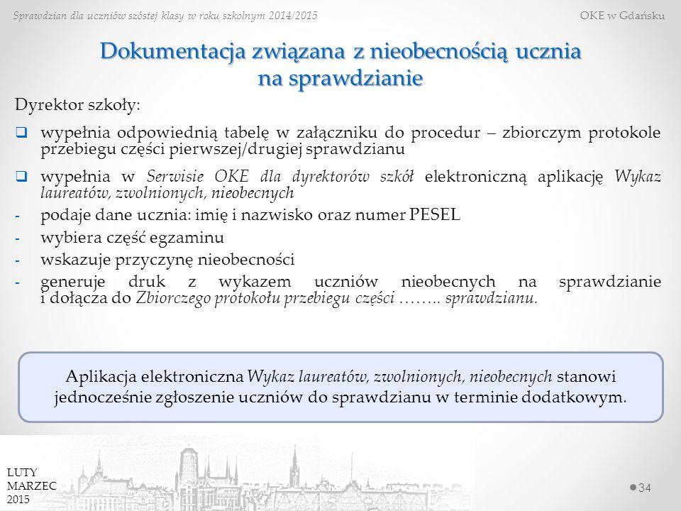34 Sprawdzian dla uczniów szóstej klasy w roku szkolnym 2014/2015 OKE w Gdańsku Dokumentacja związana z nieobecnością ucznia na sprawdzianie Dyrektor szkoły:  wypełnia odpowiednią tabelę w załączniku do procedur – zbiorczym protokole przebiegu części pierwszej/drugiej sprawdzianu  wypełnia w Serwisie OKE dla dyrektorów szkół elektroniczną aplikację Wykaz laureatów, zwolnionych, nieobecnych - podaje dane ucznia: imię i nazwisko oraz numer PESEL - wybiera część egzaminu - wskazuje przyczynę nieobecności - generuje druk z wykazem uczniów nieobecnych na sprawdzianie i dołącza do Zbiorczego protokołu przebiegu części ……..