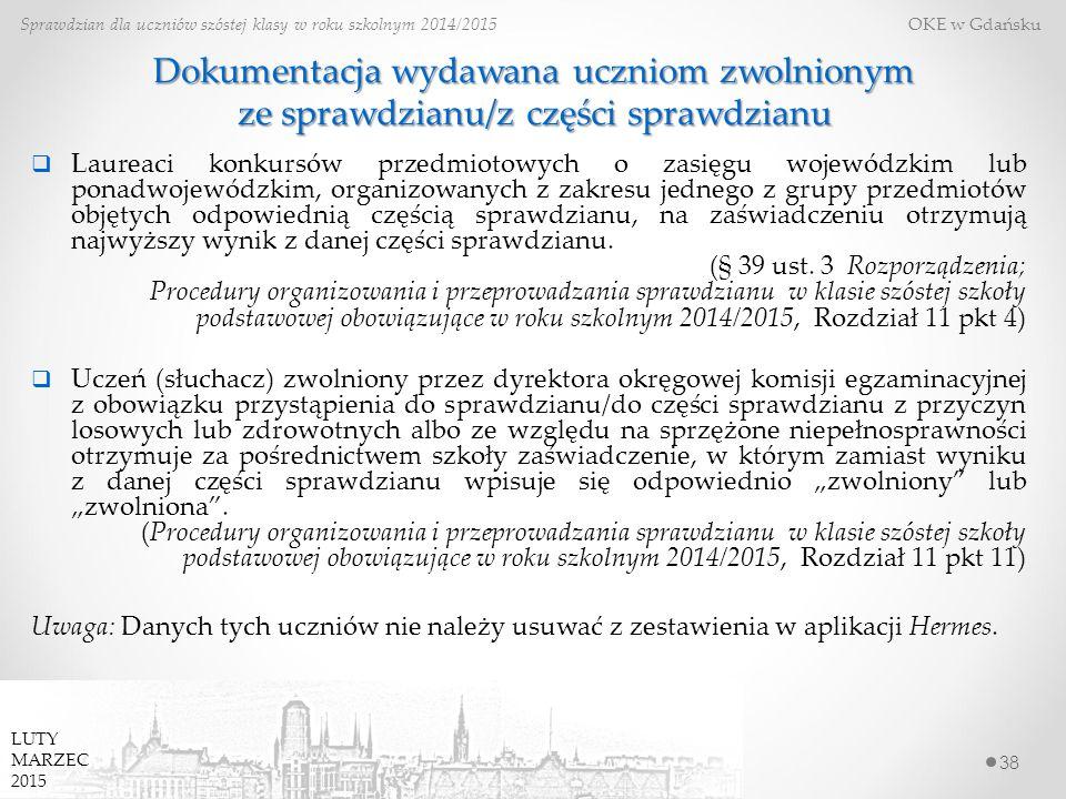38 Sprawdzian dla uczniów szóstej klasy w roku szkolnym 2014/2015 OKE w Gdańsku LUTY MARZEC 2015 Dokumentacja wydawana uczniom zwolnionym ze sprawdzianu/z części sprawdzianu  Laureaci konkursów przedmiotowych o zasięgu wojewódzkim lub ponadwojewódzkim, organizowanych z zakresu jednego z grupy przedmiotów objętych odpowiednią częścią sprawdzianu, na zaświadczeniu otrzymują najwyższy wynik z danej części sprawdzianu.