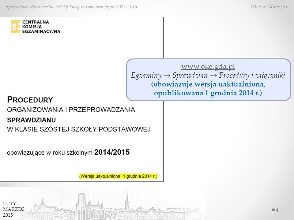 4 Sprawdzian dla uczniów szóstej klasy w roku szkolnym 2014/2015 OKE w Gdańsku www.oke.gda.pl Egzaminy → Sprawdzian → Procedury i załączniki (obowiązuje wersja uaktualniona, opublikowana 1 grudnia 2014 r.) LUTY MARZEC 2015