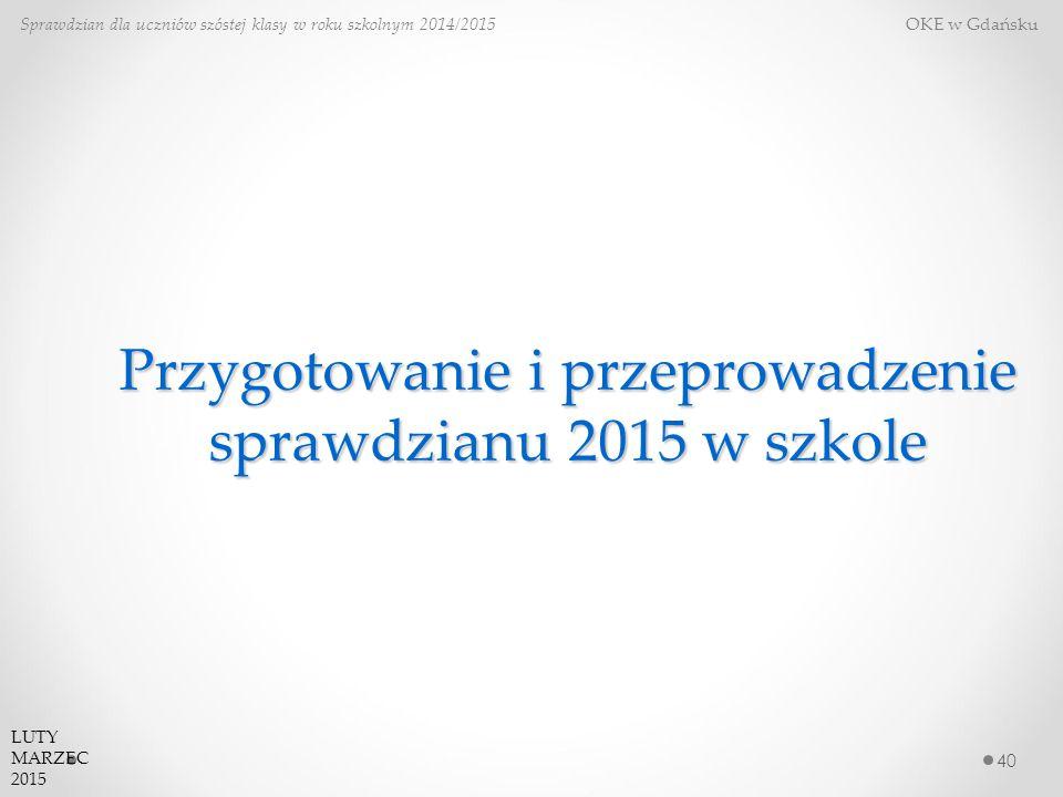 Przygotowanie i przeprowadzenie sprawdzianu 2015 w szkole 40 Sprawdzian dla uczniów szóstej klasy w roku szkolnym 2014/2015 OKE w Gdańsku LUTY MARZEC