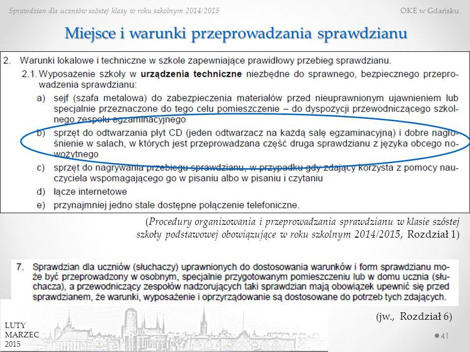 41 Sprawdzian dla uczniów szóstej klasy w roku szkolnym 2014/2015 OKE w Gdańsku (Procedury organizowania i przeprowadzania sprawdzianu w klasie szóstej szkoły podstawowej obowiązujące w roku szkolnym 2014/2015, Rozdział 1) (jw., Rozdział 6) LUTY MARZEC 2015 Miejsce i warunki przeprowadzania sprawdzianu