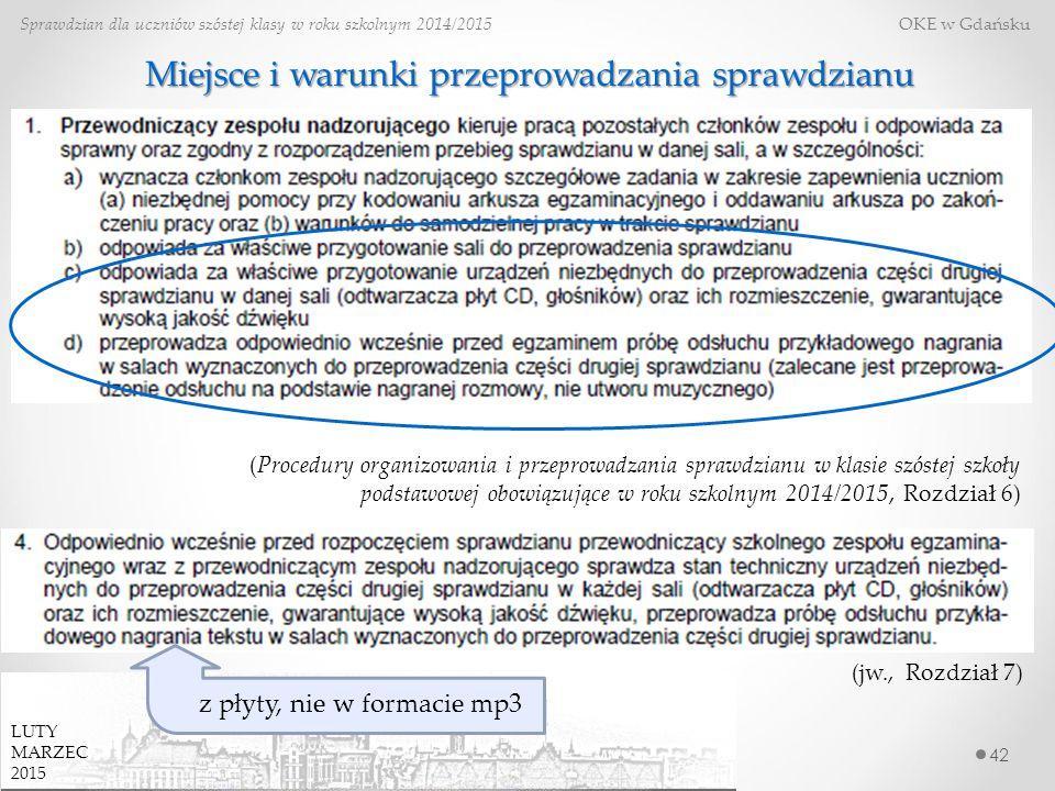 42 Sprawdzian dla uczniów szóstej klasy w roku szkolnym 2014/2015 OKE w Gdańsku Miejsce i warunki przeprowadzania sprawdzianu (Procedury organizowania i przeprowadzania sprawdzianu w klasie szóstej szkoły podstawowej obowiązujące w roku szkolnym 2014/2015, Rozdział 6) (jw., Rozdział 7) z płyty, nie w formacie mp3 LUTY MARZEC 2015