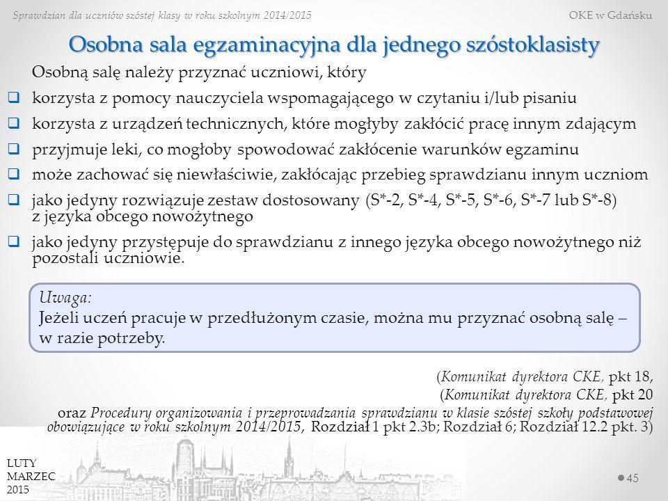 Osobna sala egzaminacyjna dla jednego szóstoklasisty 45 Sprawdzian dla uczniów szóstej klasy w roku szkolnym 2014/2015 OKE w Gdańsku LUTY MARZEC 2015 Osobną salę należy przyznać uczniowi, który  korzysta z pomocy nauczyciela wspomagającego w czytaniu i/lub pisaniu  korzysta z urządzeń technicznych, które mogłyby zakłócić pracę innym zdającym  przyjmuje leki, co mogłoby spowodować zakłócenie warunków egzaminu  może zachować się niewłaściwie, zakłócając przebieg sprawdzianu innym uczniom  jako jedyny rozwiązuje zestaw dostosowany (S*-2, S*-4, S*-5, S*-6, S*-7 lub S*-8) z języka obcego nowożytnego  jako jedyny przystępuje do sprawdzianu z innego języka obcego nowożytnego niż pozostali uczniowie.