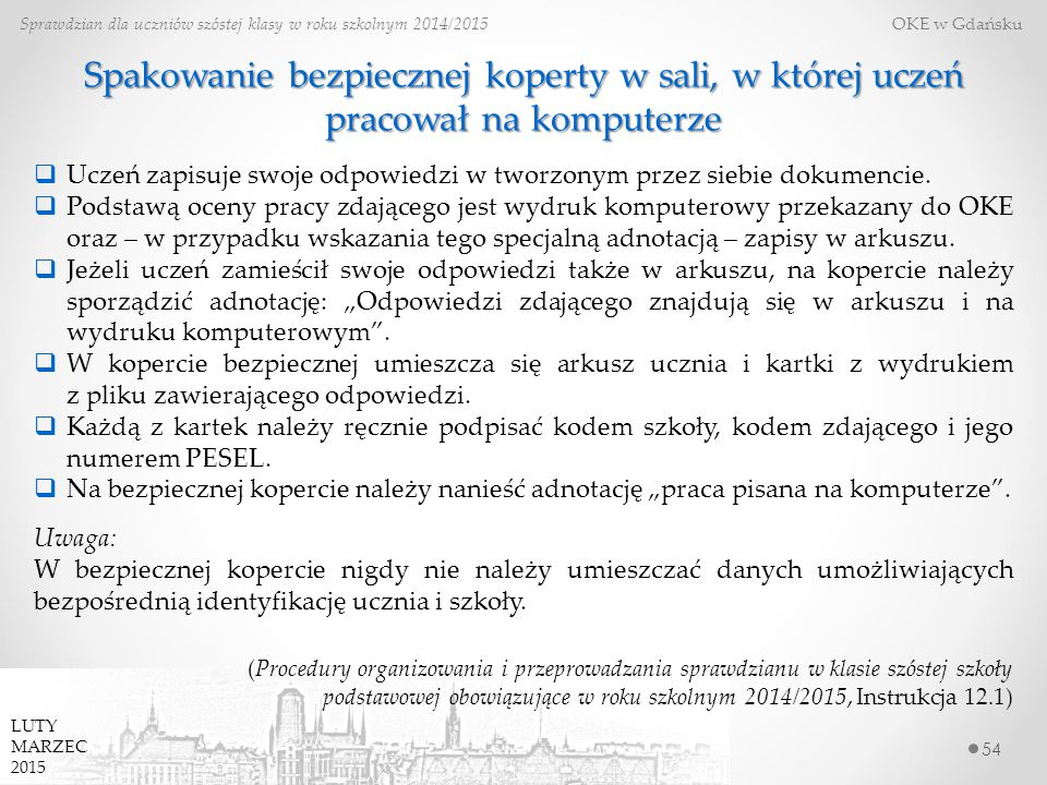54 Sprawdzian dla uczniów szóstej klasy w roku szkolnym 2014/2015 OKE w Gdańsku LUTY MARZEC 2015 Spakowanie bezpiecznej koperty w sali, w której uczeń pracował na komputerze  Uczeń zapisuje swoje odpowiedzi w tworzonym przez siebie dokumencie.