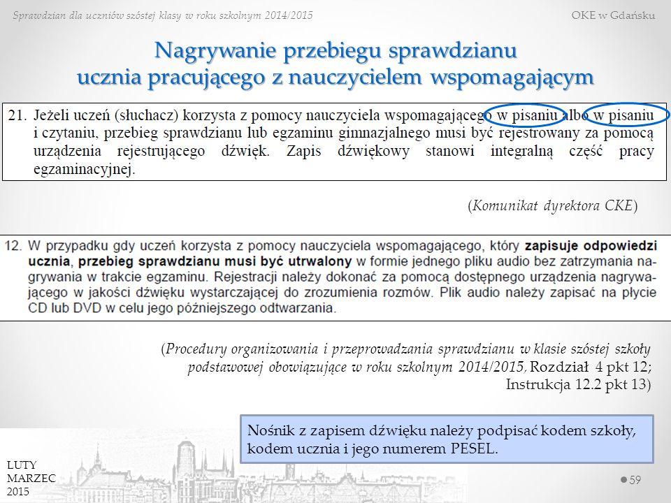 Nagrywanie przebiegu sprawdzianu ucznia pracującego z nauczycielem wspomagającym 59 Sprawdzian dla uczniów szóstej klasy w roku szkolnym 2014/2015 OKE w Gdańsku (Procedury organizowania i przeprowadzania sprawdzianu w klasie szóstej szkoły podstawowej obowiązujące w roku szkolnym 2014/2015, Rozdział 4 pkt 12; Instrukcja 12.2 pkt 13) (Komunikat dyrektora CKE) LUTY MARZEC 2015 Nośnik z zapisem dźwięku należy podpisać kodem szkoły, kodem ucznia i jego numerem PESEL.