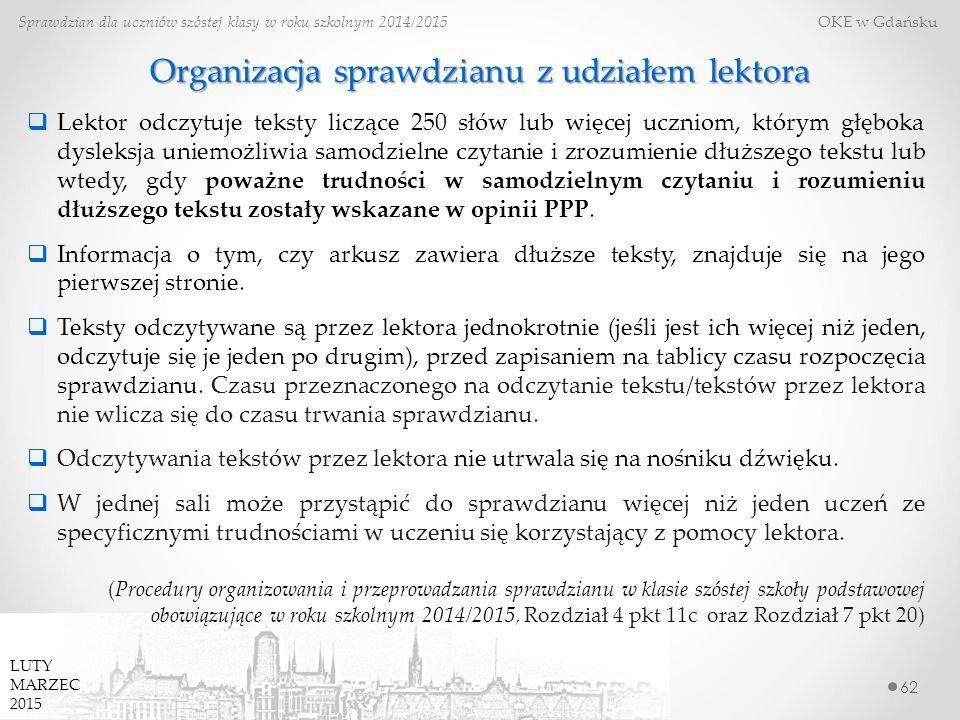 62 Sprawdzian dla uczniów szóstej klasy w roku szkolnym 2014/2015 OKE w Gdańsku LUTY MARZEC 2015 Organizacja sprawdzianu z udziałem lektora  Lektor odczytuje teksty liczące 250 słów lub więcej uczniom, którym głęboka dysleksja uniemożliwia samodzielne czytanie i zrozumienie dłuższego tekstu lub wtedy, gdy poważne trudności w samodzielnym czytaniu i rozumieniu dłuższego tekstu zostały wskazane w opinii PPP.
