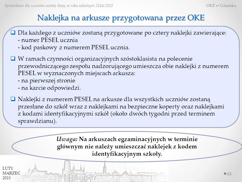 Naklejka na arkusze przygotowana przez OKE 65 Sprawdzian dla uczniów szóstej klasy w roku szkolnym 2014/2015 OKE w Gdańsku LUTY MARZEC 2015  Dla każdego z uczniów zostaną przygotowane po cztery naklejki zawierające: - numer PESEL ucznia - kod paskowy z numerem PESEL ucznia.