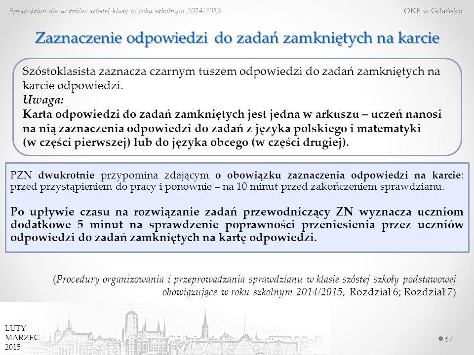 Zaznaczenie odpowiedzi do zadań zamkniętych na karcie 67 Sprawdzian dla uczniów szóstej klasy w roku szkolnym 2014/2015 OKE w Gdańsku (Procedury organizowania i przeprowadzania sprawdzianu w klasie szóstej szkoły podstawowej obowiązujące w roku szkolnym 2014/2015, Rozdział 6; Rozdział 7) PZN dwukrotnie przypomina zdającym o obowiązku zaznaczenia odpowiedzi na karcie: przed przystąpieniem do pracy i ponownie – na 10 minut przed zakończeniem sprawdzianu.