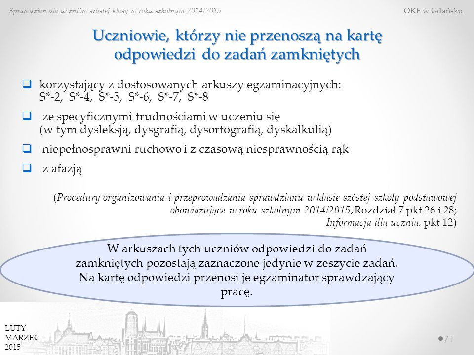 Uczniowie, którzy nie przenoszą na kartę odpowiedzi do zadań zamkniętych 71 Sprawdzian dla uczniów szóstej klasy w roku szkolnym 2014/2015 OKE w Gdańsku  korzystający z dostosowanych arkuszy egzaminacyjnych: S*-2, S*-4, S*-5, S*-6, S*-7, S*-8  ze specyficznymi trudnościami w uczeniu się (w tym dysleksją, dysgrafią, dysortografią, dyskalkulią)  niepełnosprawni ruchowo i z czasową niesprawnością rąk  z afazją (Procedury organizowania i przeprowadzania sprawdzianu w klasie szóstej szkoły podstawowej obowiązujące w roku szkolnym 2014/2015, Rozdział 7 pkt 26 i 28; Informacja dla ucznia, pkt 12) LUTY MARZEC 2015 W arkuszach tych uczniów odpowiedzi do zadań zamkniętych pozostają zaznaczone jedynie w zeszycie zadań.