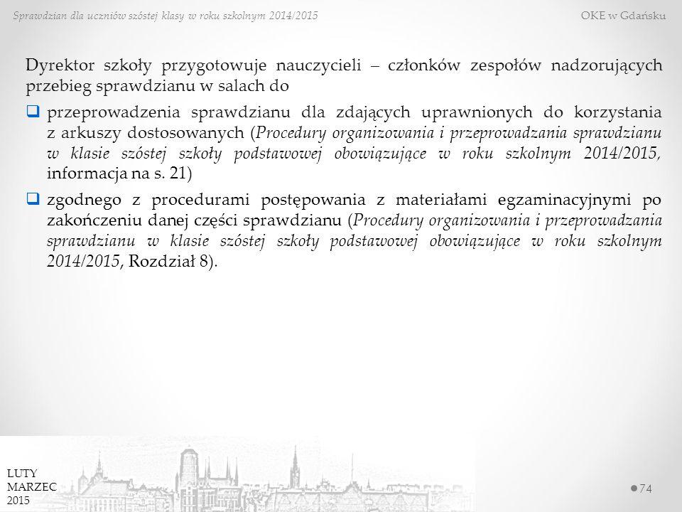 74 Sprawdzian dla uczniów szóstej klasy w roku szkolnym 2014/2015 OKE w Gdańsku Dyrektor szkoły przygotowuje nauczycieli – członków zespołów nadzorujących przebieg sprawdzianu w salach do  przeprowadzenia sprawdzianu dla zdających uprawnionych do korzystania z arkuszy dostosowanych (Procedury organizowania i przeprowadzania sprawdzianu w klasie szóstej szkoły podstawowej obowiązujące w roku szkolnym 2014/2015, informacja na s.