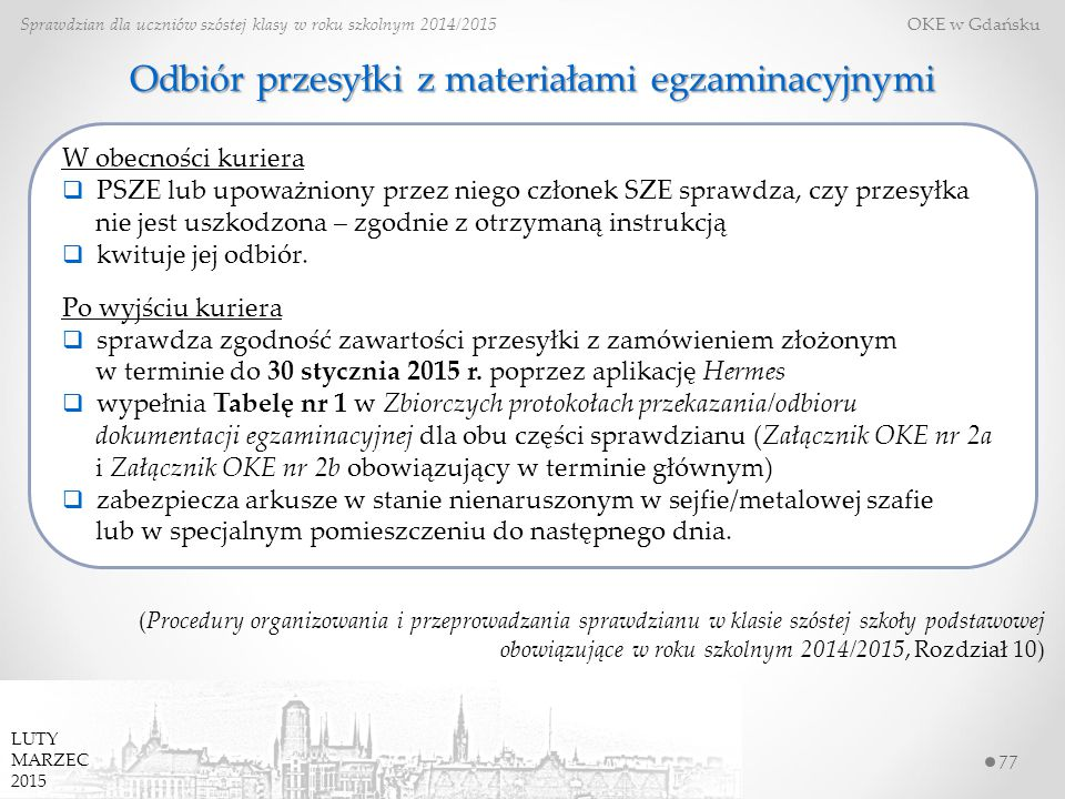 77 Sprawdzian dla uczniów szóstej klasy w roku szkolnym 2014/2015 OKE w Gdańsku LUTY MARZEC 2015 Odbiór przesyłki z materiałami egzaminacyjnymi (Procedury organizowania i przeprowadzania sprawdzianu w klasie szóstej szkoły podstawowej obowiązujące w roku szkolnym 2014/2015, Rozdział 10) W obecności kuriera  PSZE lub upoważniony przez niego członek SZE sprawdza, czy przesyłka nie jest uszkodzona – zgodnie z otrzymaną instrukcją  kwituje jej odbiór.