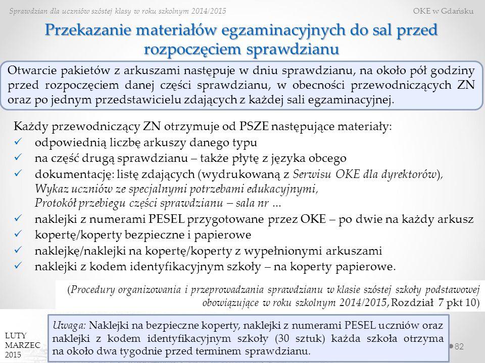 82 Sprawdzian dla uczniów szóstej klasy w roku szkolnym 2014/2015 OKE w Gdańsku LUTY MARZEC 2015 Przekazanie materiałów egzaminacyjnych do sal przed rozpoczęciem sprawdzianu Każdy przewodniczący ZN otrzymuje od PSZE następujące materiały: odpowiednią liczbę arkuszy danego typu na część drugą sprawdzianu – także płytę z języka obcego dokumentację: listę zdających (wydrukowaną z Serwisu OKE dla dyrektorów), Wykaz uczniów ze specjalnymi potrzebami edukacyjnymi, Protokół przebiegu części sprawdzianu – sala nr...