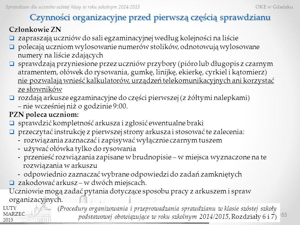 83 Sprawdzian dla uczniów szóstej klasy w roku szkolnym 2014/2015 OKE w Gdańsku LUTY MARZEC 2015 Czynności organizacyjne przed pierwszą częścią sprawdzianu Członkowie ZN  zapraszają uczniów do sali egzaminacyjnej według kolejności na liście  polecają uczniom wylosowanie numerów stolików, odnotowują wylosowane numery na liście zdających  sprawdzają przyniesione przez uczniów przybory (pióro lub długopis z czarnym atramentem, ołówek do rysowania, gumkę, linijkę, ekierkę, cyrkiel i kątomierz) nie pozwalają wnieść kalkulatorów, urządzeń telekomunikacyjnych ani korzystać ze słowników  rozdają arkusze egzaminacyjne do części pierwszej (z żółtymi nalepkami) – nie wcześniej niż o godzinie 9:00.