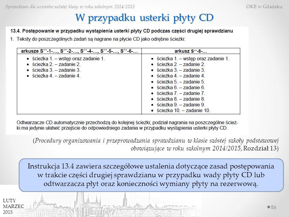 86 Sprawdzian dla uczniów szóstej klasy w roku szkolnym 2014/2015 OKE w Gdańsku LUTY MARZEC 2015 W przypadku usterki płyty CD (Procedury organizowania i przeprowadzania sprawdzianu w klasie szóstej szkoły podstawowej obowiązujące w roku szkolnym 2014/2015, Rozdział 13) Instrukcja 13.4 zawiera szczegółowe ustalenia dotyczące zasad postępowania w trakcie części drugiej sprawdzianu w przypadku wady płyty CD lub odtwarzacza płyt oraz konieczności wymiany płyty na rezerwową.