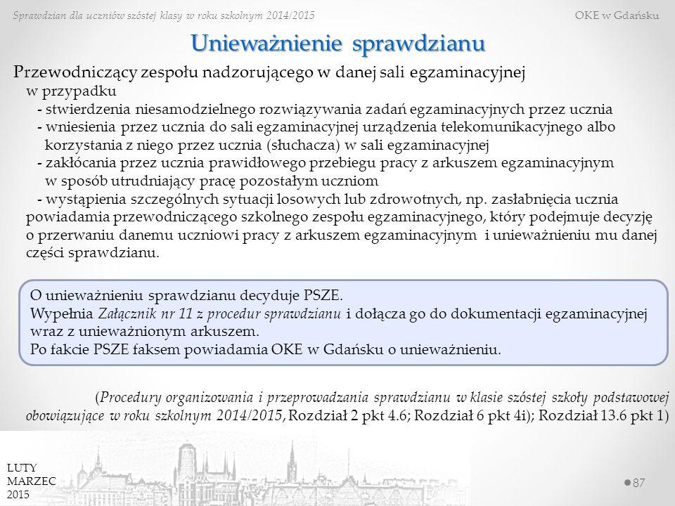 87 Sprawdzian dla uczniów szóstej klasy w roku szkolnym 2014/2015 OKE w Gdańsku LUTY MARZEC 2015 Unieważnienie sprawdzianu Przewodniczący zespołu nadzorującego w danej sali egzaminacyjnej (Procedury organizowania i przeprowadzania sprawdzianu w klasie szóstej szkoły podstawowej obowiązujące w roku szkolnym 2014/2015, Rozdział 2 pkt 4.6; Rozdział 6 pkt 4i); Rozdział 13.6 pkt 1) O unieważnieniu sprawdzianu decyduje PSZE.