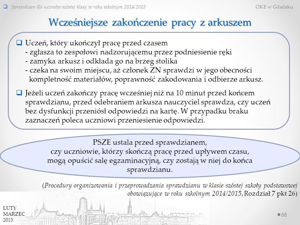 88  Sprawdzian dla uczniów szóstej klasy w roku szkolnym 2014/2015 OKE w Gdańsku LUTY MARZEC 2015 Wcześniejsze zakończenie pracy z arkuszem  Uczeń, który ukończył pracę przed czasem - zgłasza to zespołowi nadzorującemu przez podniesienie ręki - zamyka arkusz i odkłada go na brzeg stolika - czeka na swoim miejscu, aż członek ZN sprawdzi w jego obecności kompletność materiałów, poprawność zakodowania i odbierze arkusz.