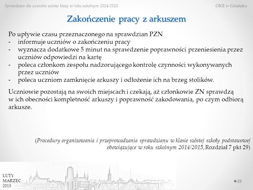 89 Sprawdzian dla uczniów szóstej klasy w roku szkolnym 2014/2015 OKE w Gdańsku LUTY MARZEC 2015 Zakończenie pracy z arkuszem Po upływie czasu przeznaczonego na sprawdzian PZN -informuje uczniów o zakończeniu pracy -wyznacza dodatkowe 5 minut na sprawdzenie poprawności przeniesienia przez uczniów odpowiedzi na kartę -poleca członkom zespołu nadzorującego kontrolę czynności wykonywanych przez uczniów -poleca uczniom zamknięcie arkuszy i odłożenie ich na brzeg stolików.