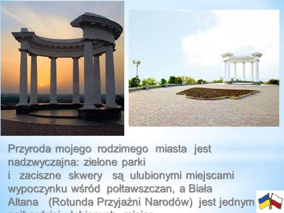 Przyroda mojego rodzimego miasta jest nadzwyczajna: zielone parki i zaciszne skwery są ulubionymi miejscami wypoczynku wśród połtawszczan, a Biała Alt