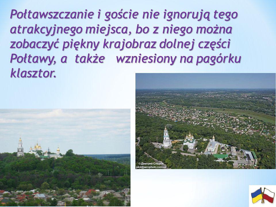 Połtawszczanie i goście nie ignorują tego atrakcyjnego miejsca, bo z niego można zobaczyć piękny krajobraz dolnej części Połtawy, a także wzniesiony na pagórku klasztor.
