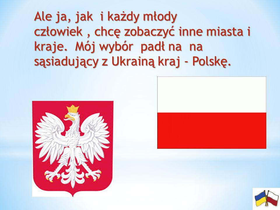 Ale ja, jak i każdy młody człowiek, chcę zobaczyć inne miasta i kraje. Mój wybór padł na na sąsiadujący z Ukrainą kraj - Polskę.