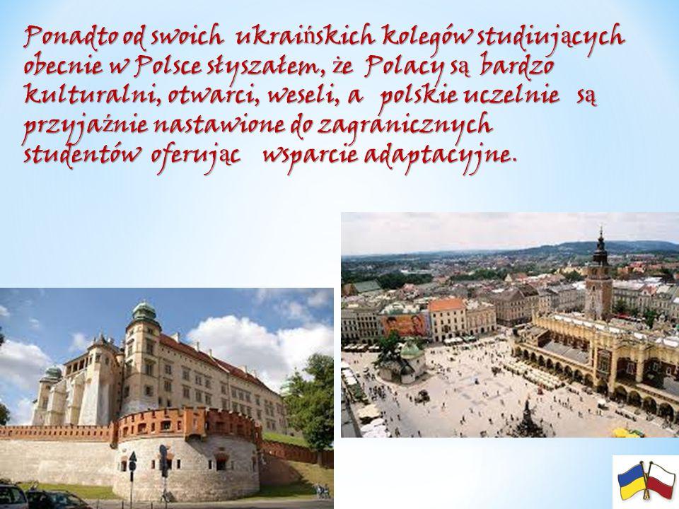 Ponadto od swoich ukrai ń skich kolegów studiuj ą cych obecnie w Polsce słyszałem, ż e Polacy s ą bardzo kulturalni, otwarci, weseli, a polskie uczeln