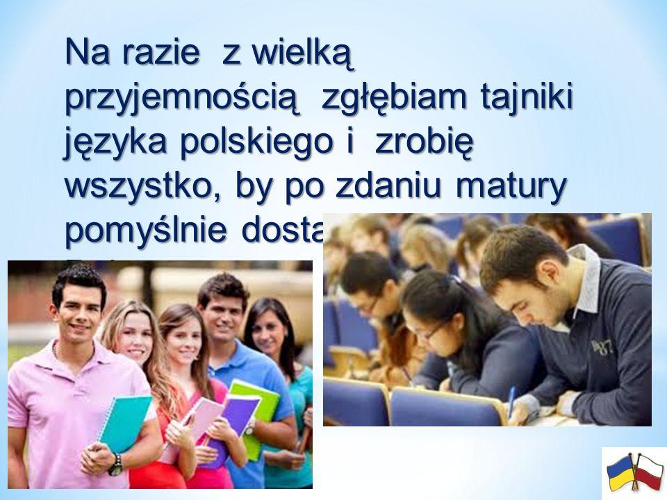 Na razie z wielką przyjemnością zgłębiam tajniki języka polskiego i zrobię wszystko, by po zdaniu matury pomyślnie dostać się na studia w Polsce.