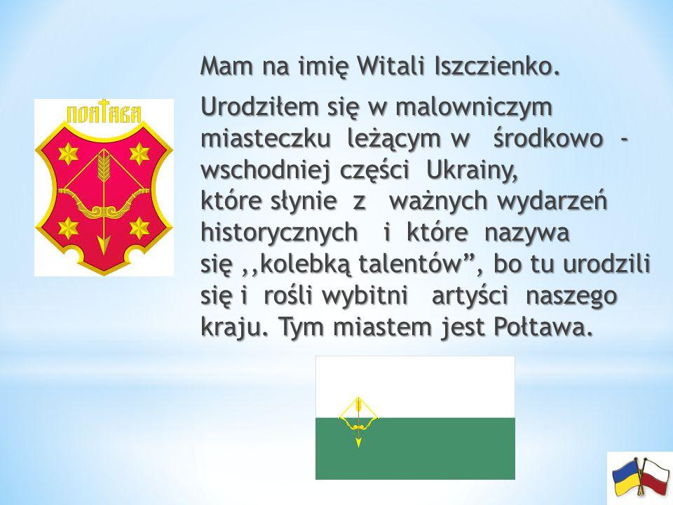 Mam na imię Witali Iszczienko. Mam na imię Witali Iszczienko. Urodziłem się w malowniczym miasteczku leżącym w środkowo - wschodniej części Ukrainy, k