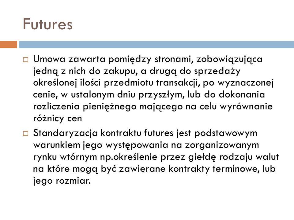 Rodzaje finansowych kontraktów futures  Walutowe – transakcje których przedmiotem są waluty (foreign exchange futures)  Procentowe – transakcje których przedmiotem są oprocentowane instrumenty finansowe (interest rate futures)  Indeksowe – transakcje których przedmiotem są różnego rodzaju indeksy ekonomiczne, a w szczególności kursów akcji (stock index futures)