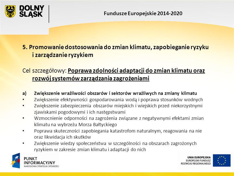 Fundusze Europejskie 2014-2020 5. Promowanie dostosowania do zmian klimatu, zapobieganie ryzyku i zarządzanie ryzykiem Cel szczegółowy: Poprawa zdolno
